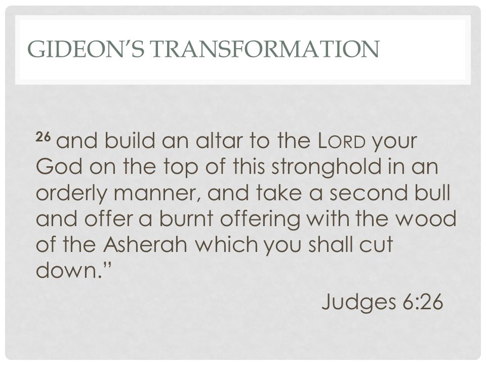 GIDEON'S TRANSFORMATION 26 and build an altar to the L ORD your God on the top of this stronghold in an orderly manner, and take a second bull and offer a burnt offering with the wood of the Asherah which you shall cut down. Judges 6:26