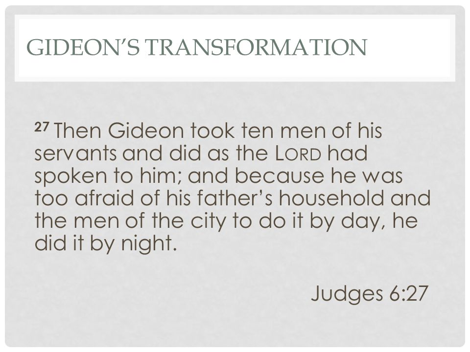 GIDEON'S TRANSFORMATION 27 Then Gideon took ten men of his servants and did as the L ORD had spoken to him; and because he was too afraid of his father's household and the men of the city to do it by day, he did it by night.