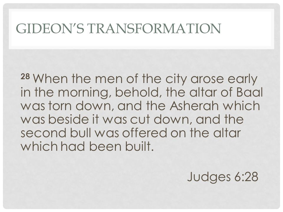 GIDEON'S TRANSFORMATION 28 When the men of the city arose early in the morning, behold, the altar of Baal was torn down, and the Asherah which was bes