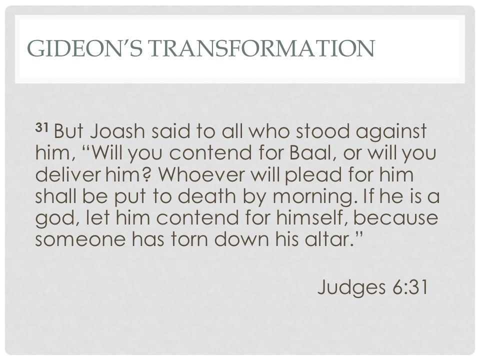 "GIDEON'S TRANSFORMATION 31 But Joash said to all who stood against him, ""Will you contend for Baal, or will you deliver him? Whoever will plead for hi"