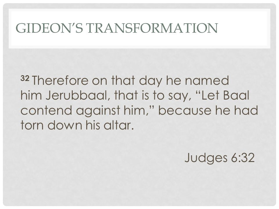 GIDEON'S TRANSFORMATION 32 Therefore on that day he named him Jerubbaal, that is to say, Let Baal contend against him, because he had torn down his altar.