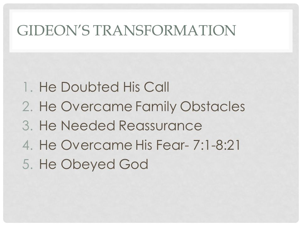 GIDEON'S TRANSFORMATION 1.He Doubted His Call 2.He Overcame Family Obstacles 3.He Needed Reassurance 4.He Overcame His Fear- 7:1-8:21 5.He Obeyed God