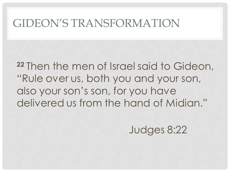 GIDEON'S TRANSFORMATION 22 Then the men of Israel said to Gideon, Rule over us, both you and your son, also your son's son, for you have delivered us from the hand of Midian. Judges 8:22