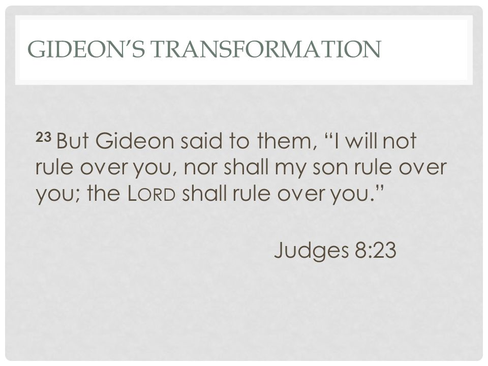 GIDEON'S TRANSFORMATION 23 But Gideon said to them, I will not rule over you, nor shall my son rule over you; the L ORD shall rule over you. Judges 8:23
