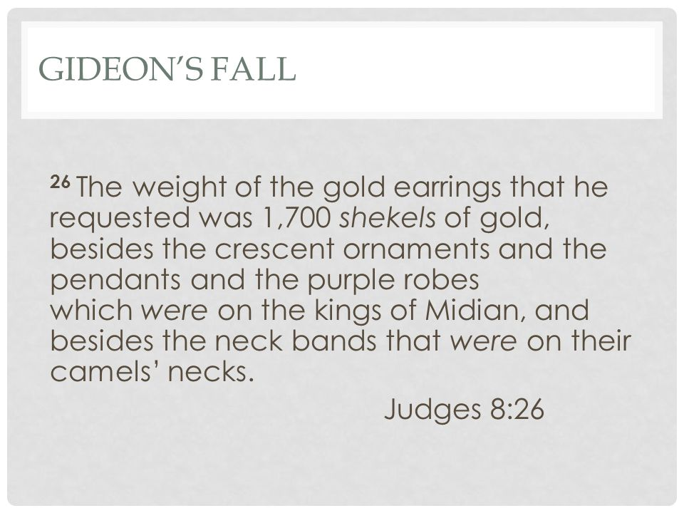 GIDEON'S FALL 26 The weight of the gold earrings that he requested was 1,700 shekels of gold, besides the crescent ornaments and the pendants and the purple robes which were on the kings of Midian, and besides the neck bands that were on their camels' necks.