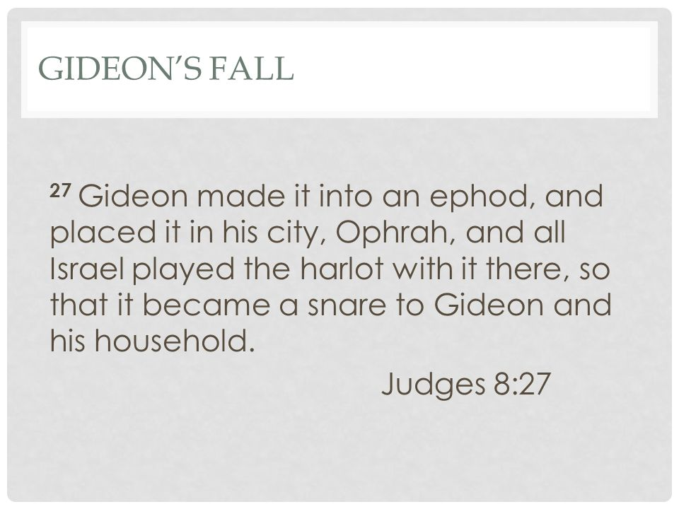 GIDEON'S FALL 27 Gideon made it into an ephod, and placed it in his city, Ophrah, and all Israel played the harlot with it there, so that it became a