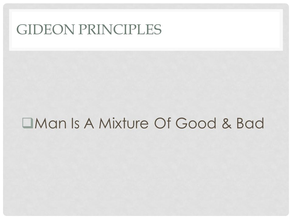 GIDEON PRINCIPLES  Man Is A Mixture Of Good & Bad