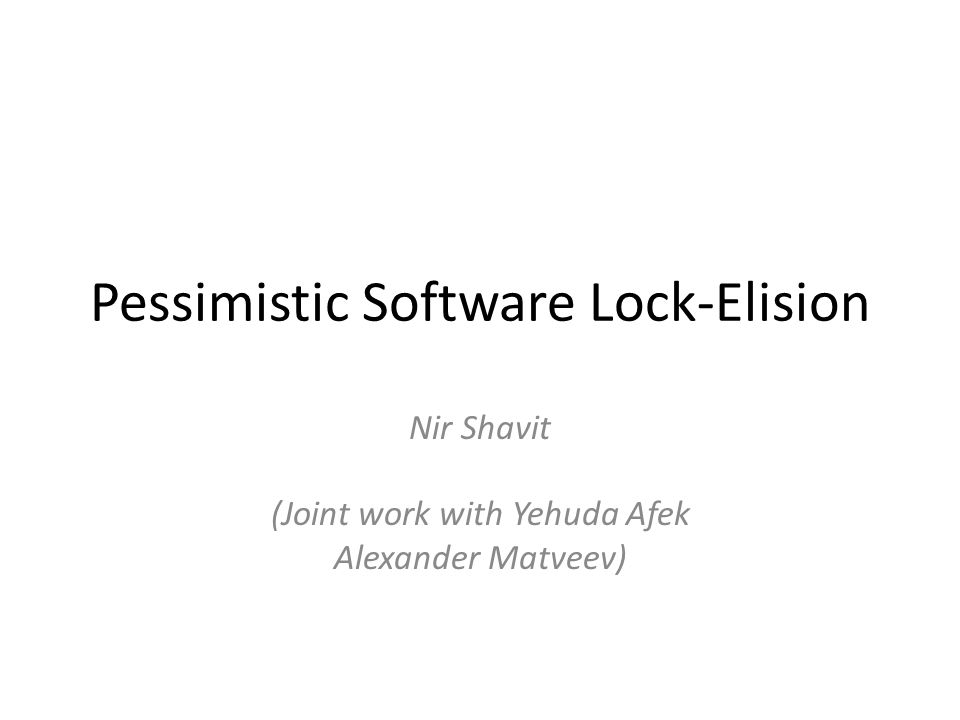 Pessimistic Software Lock-Elision Nir Shavit (Joint work with Yehuda Afek Alexander Matveev)