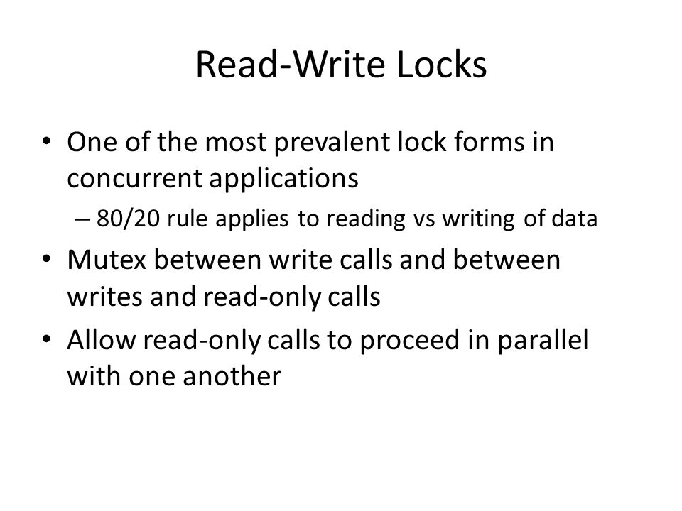 Read-Write Locks One of the most prevalent lock forms in concurrent applications – 80/20 rule applies to reading vs writing of data Mutex between write calls and between writes and read-only calls Allow read-only calls to proceed in parallel with one another