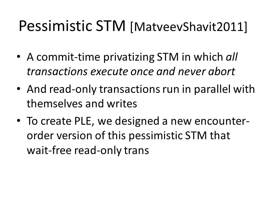 Encounter Order Pessimistic STM Quiescence mechanism [MatveevShavit2010] to tell when reads terminate Write transactions execute sequentially (commits are serialized) by passing a baton Writes maintain a public undo log Wait-free reads collect a snapshot of the memory using undo log