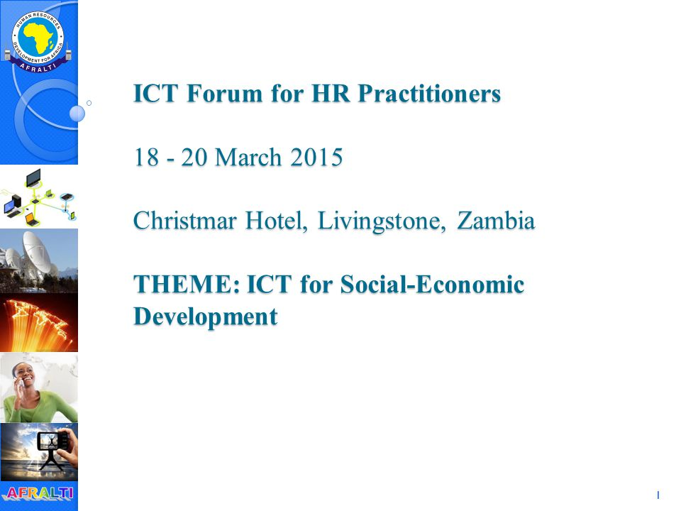 1 ICT Forum for HR Practitioners 18 - 20 March 2015 Christmar Hotel, Livingstone, Zambia THEME: ICT for Social-Economic Development