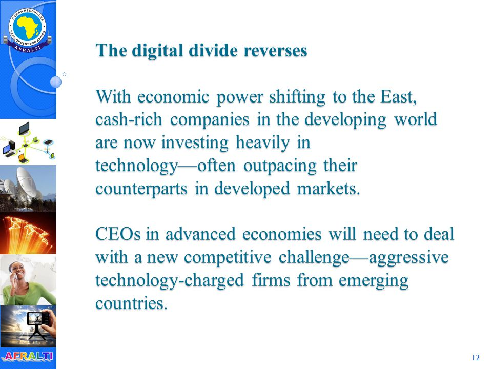 12 The digital divide reverses With economic power shifting to the East, cash-rich companies in the developing world are now investing heavily in technology—often outpacing their counterparts in developed markets.