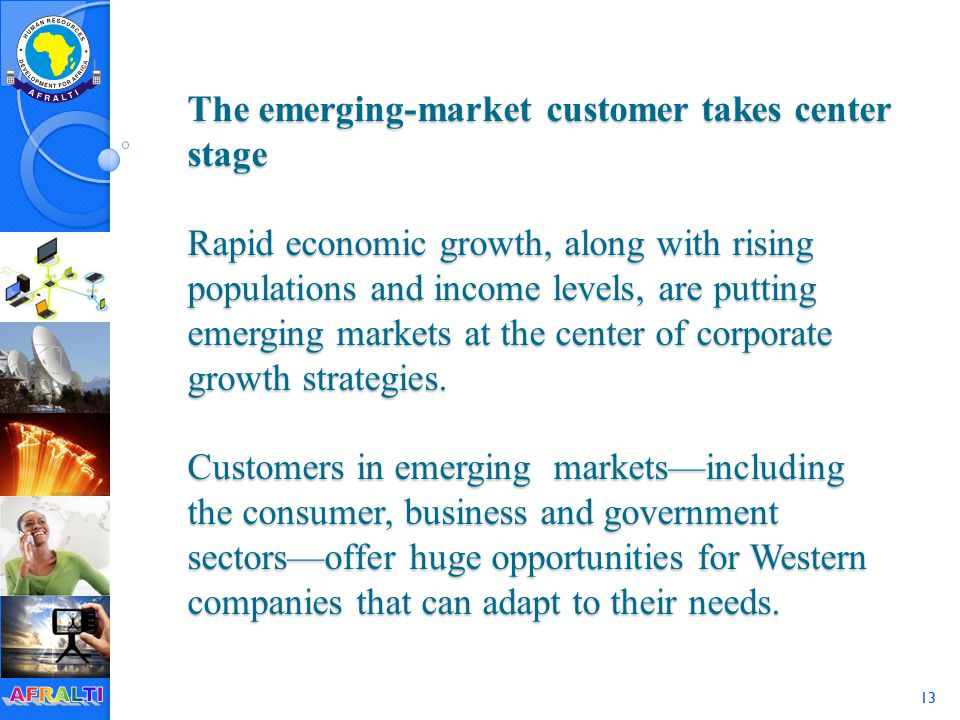 13 The emerging-market customer takes center stage Rapid economic growth, along with rising populations and income levels, are putting emerging markets at the center of corporate growth strategies.