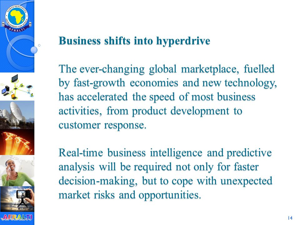 14 Business shifts into hyperdrive The ever-changing global marketplace, fuelled by fast-growth economies and new technology, has accelerated the speed of most business activities, from product development to customer response.