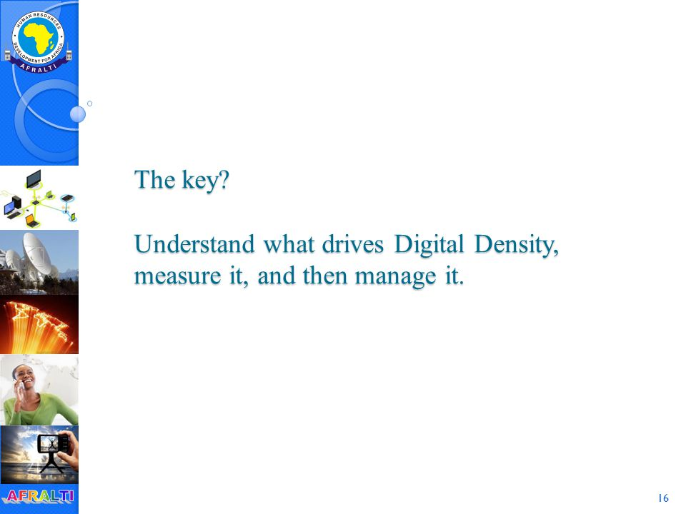 16 The key Understand what drives Digital Density, measure it, and then manage it.