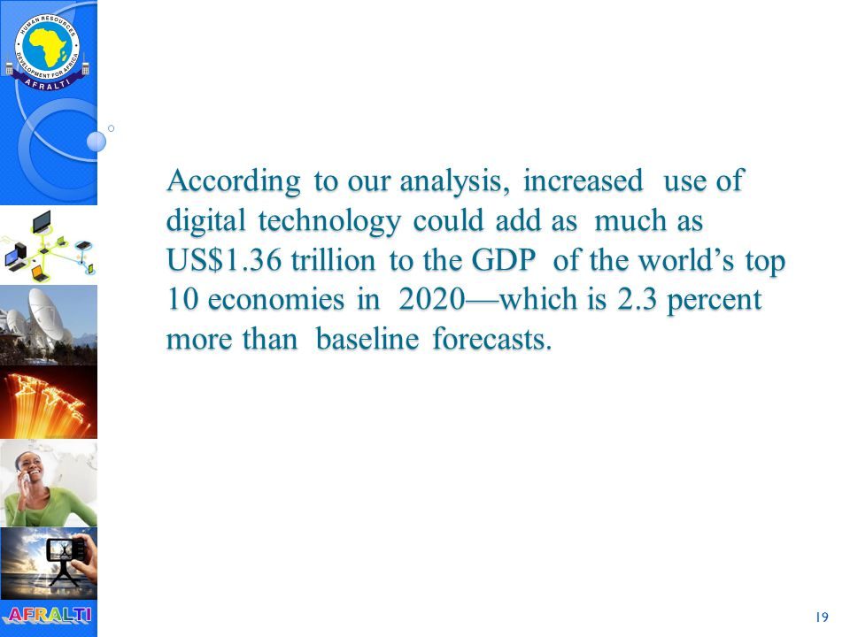 19 According to our analysis, increased use of digital technology could add as much as US$1.36 trillion to the GDP of the world's top 10 economies in 2020—which is 2.3 percent more than baseline forecasts.