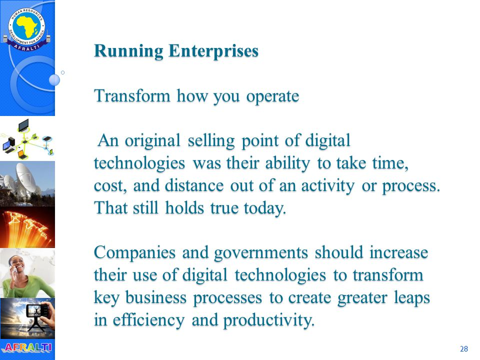 28 Running Enterprises Transform how you operate An original selling point of digital technologies was their ability to take time, cost, and distance out of an activity or process.