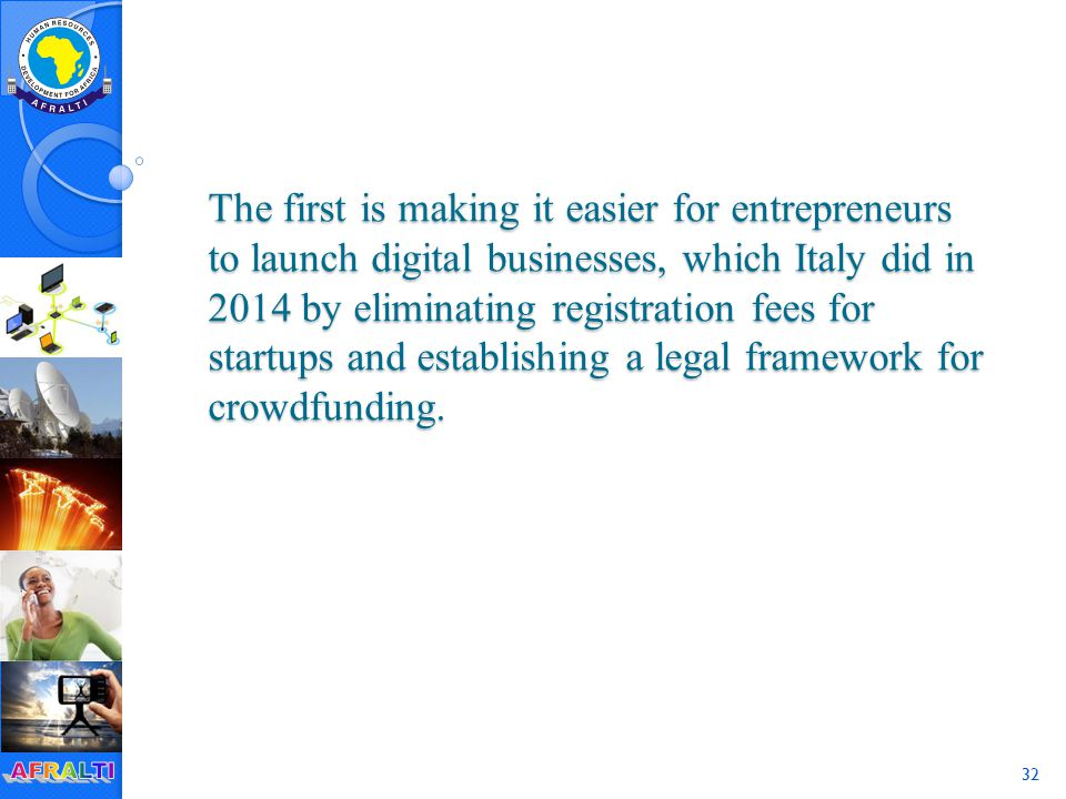 32 The first is making it easier for entrepreneurs to launch digital businesses, which Italy did in 2014 by eliminating registration fees for startups and establishing a legal framework for crowdfunding.