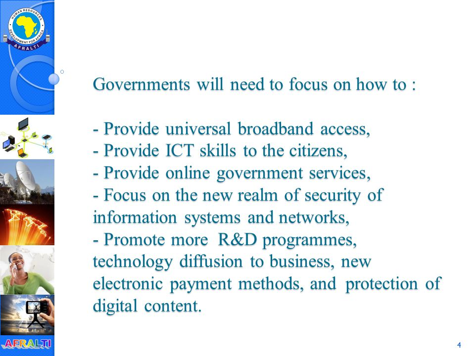 4 Governments will need to focus on how to : - Provide universal broadband access, - Provide ICT skills to the citizens, - Provide online government services, - Focus on the new realm of security of information systems and networks, - Promote more R&D programmes, technology diffusion to business, new electronic payment methods, and protection of digital content.