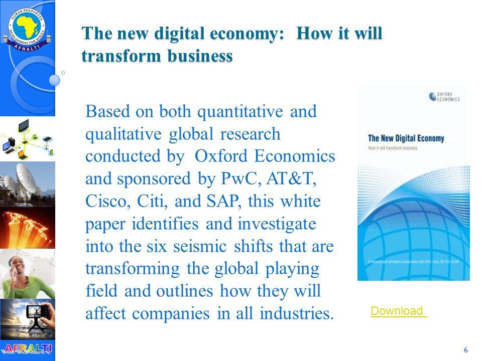 6 The new digital economy: How it will transform business Based on both quantitative and qualitative global research conducted by Oxford Economics and sponsored by PwC, AT&T, Cisco, Citi, and SAP, this white paper identifies and investigate into the six seismic shifts that are transforming the global playing field and outlines how they will affect companies in all industries.