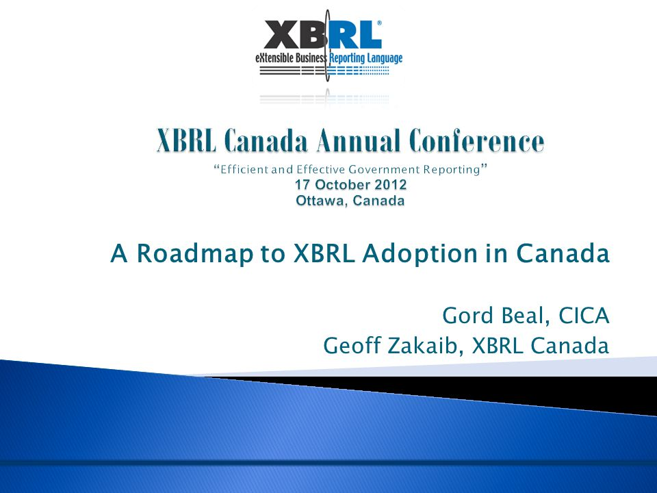 A Roadmap to XBRL Adoption in Canada Gord Beal, CICA Geoff Zakaib, XBRL Canada