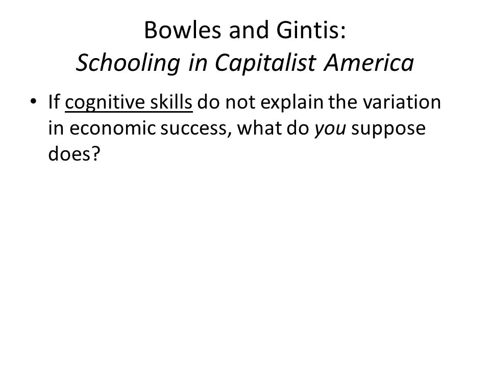 Bowles and Gintis: Schooling in Capitalist America Main findings of their study: – Dispute claims that education provides the cognitive skills that lead to economic success – Contend the education system serves to legitimate inequality in capitalist society – Argue that schools act as seemingly meritocratic mechanisms to assign individuals to unequal economic positions In other words, schools sort us