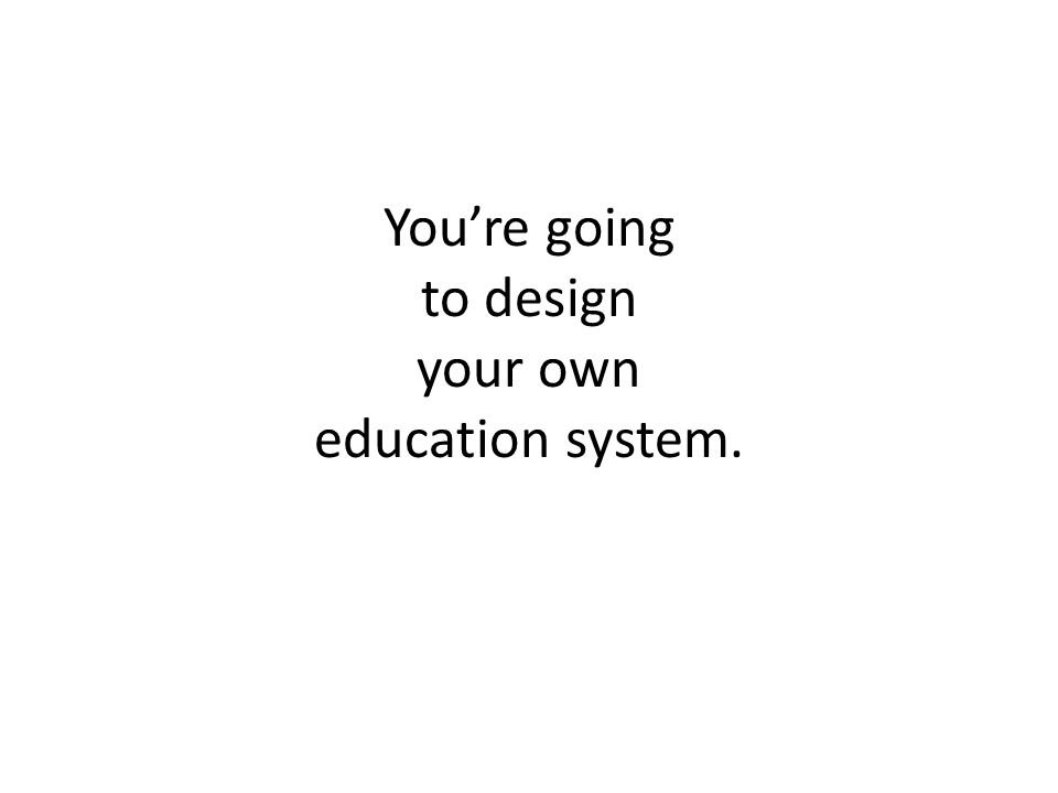 You're going to design your own education system.
