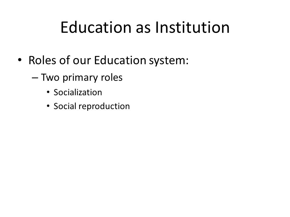 Education as Institution Socialization – Cultural transmission – Rules of appropriate behavior – Prepare students for future employment – Civic participation – The Hidden Curriculum