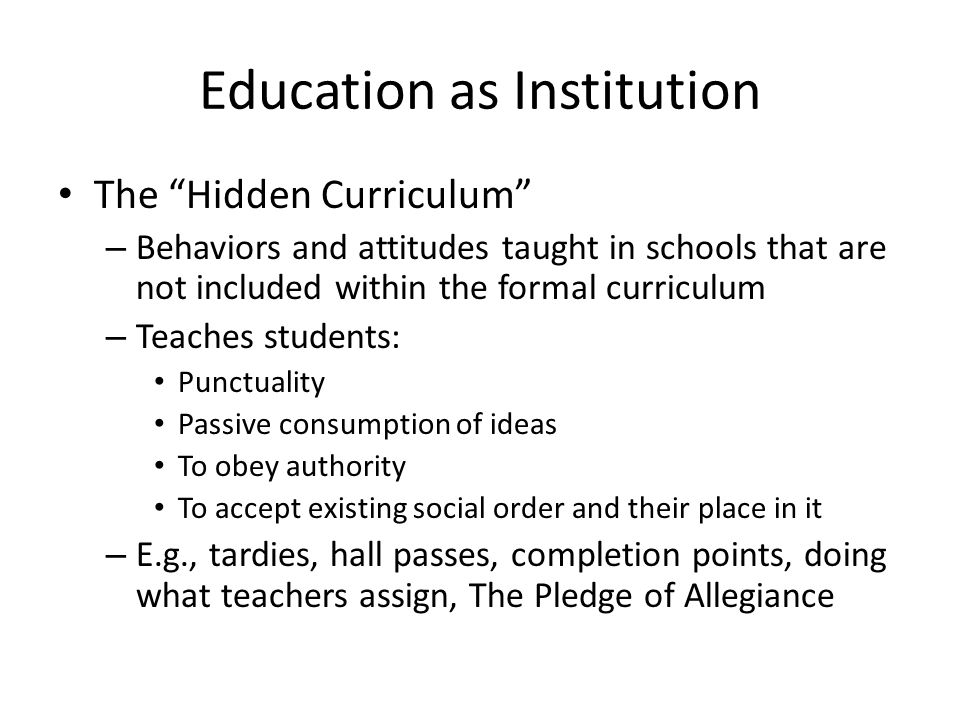 """Education as Institution The """"Hidden Curriculum"""" – Behaviors and attitudes taught in schools that are not included within the formal curriculum – Teac"""