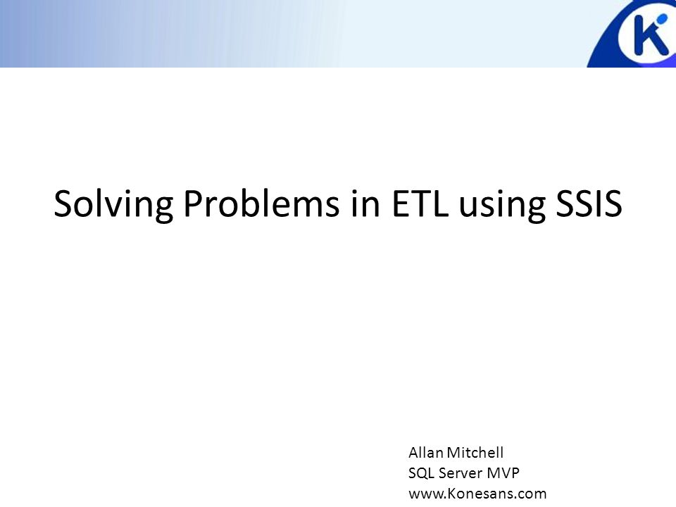 Solving Problems in ETL using SSIS Allan Mitchell SQL Server MVP www.Konesans.com