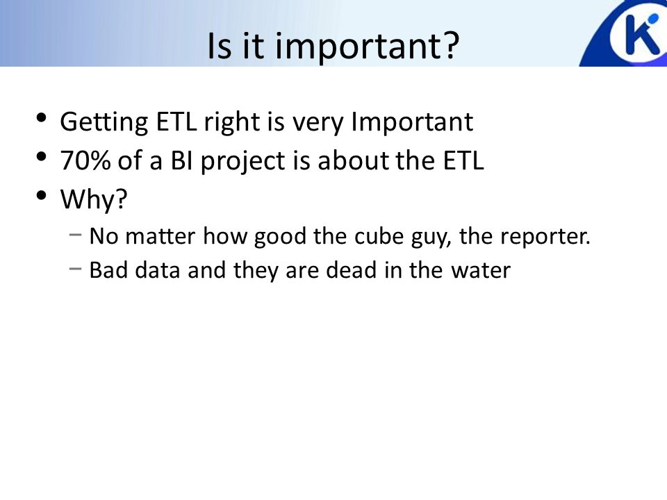 Is it important. Getting ETL right is very Important 70% of a BI project is about the ETL Why.