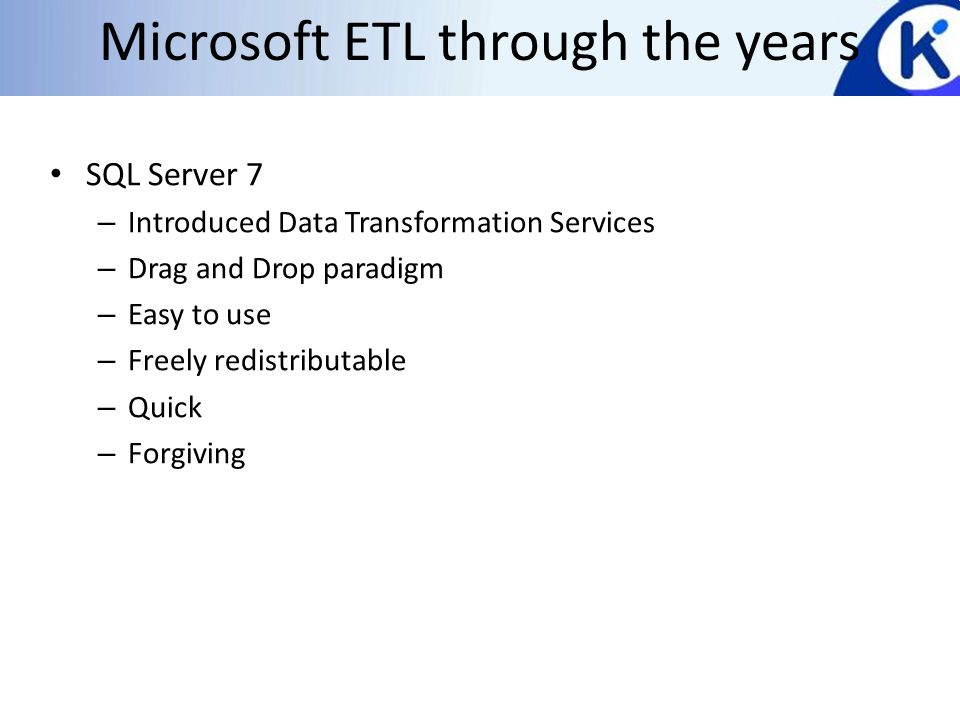 Microsoft ETL through the years SQL Server 7 – Introduced Data Transformation Services – Drag and Drop paradigm – Easy to use – Freely redistributable – Quick – Forgiving