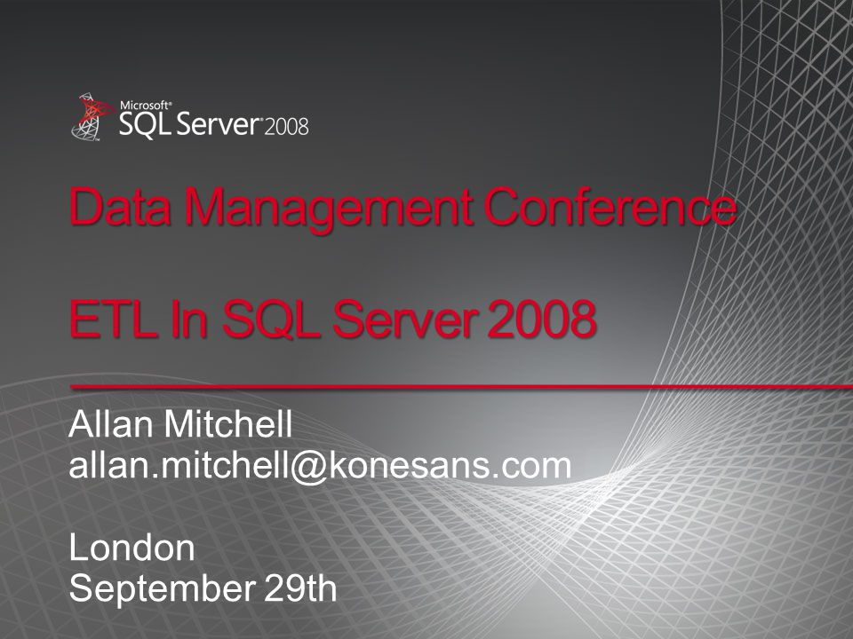 Data Management Conference ETL In SQL Server 2008 Allan Mitchell allan.mitchell@konesans.com London September 29th