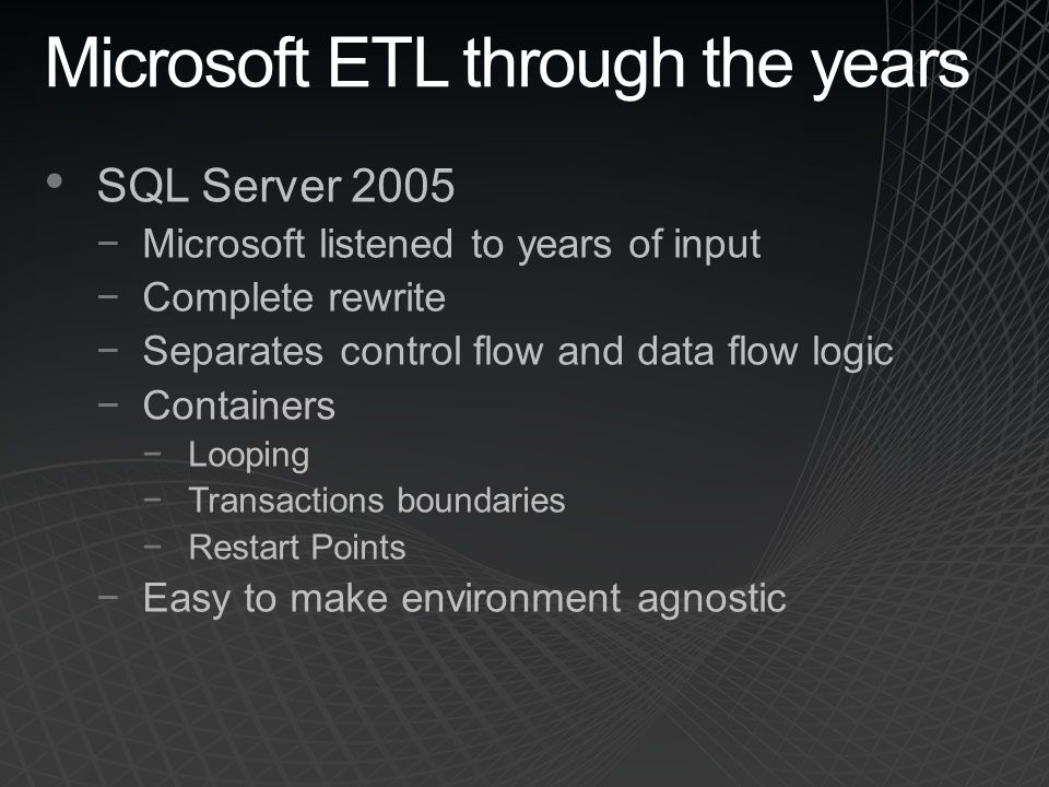 Microsoft ETL through the years SQL Server 2005 −Microsoft listened to years of input −Complete rewrite −Separates control flow and data flow logic −Containers −Looping −Transactions boundaries −Restart Points −Easy to make environment agnostic