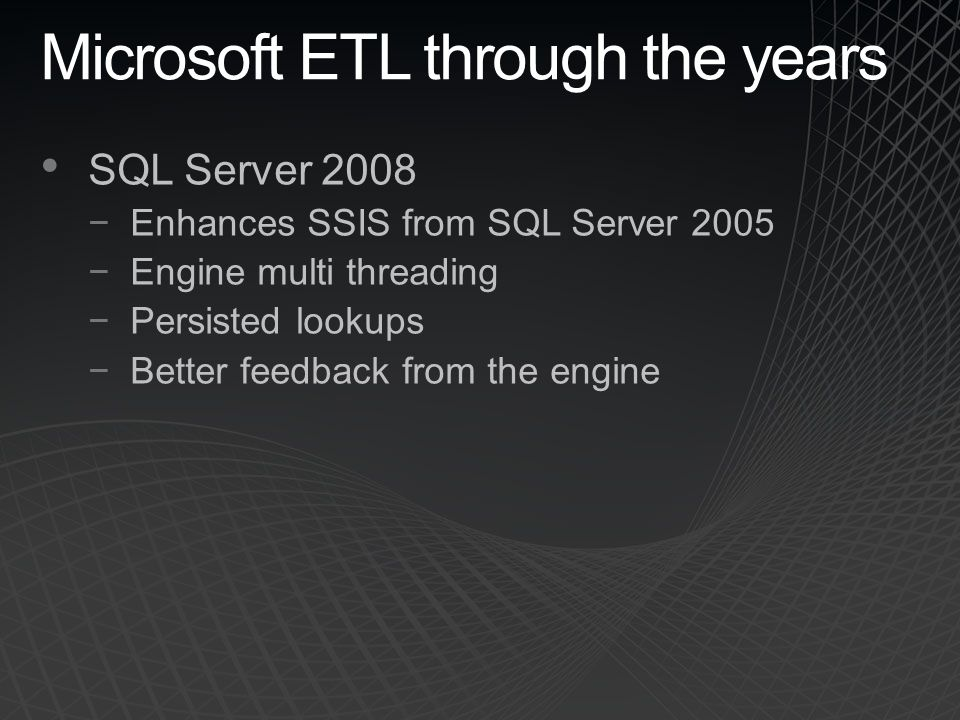 Microsoft ETL through the years SQL Server 2008 −Enhances SSIS from SQL Server 2005 −Engine multi threading −Persisted lookups −Better feedback from the engine