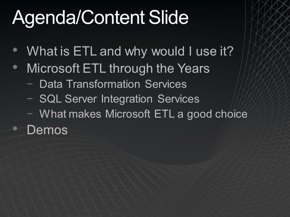 Agenda/Content Slide What is ETL and why would I use it.