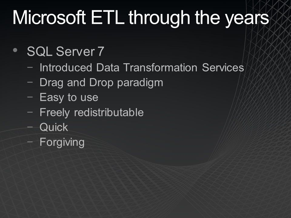 Microsoft ETL through the years SQL Server 7 −Introduced Data Transformation Services −Drag and Drop paradigm −Easy to use −Freely redistributable −Quick −Forgiving