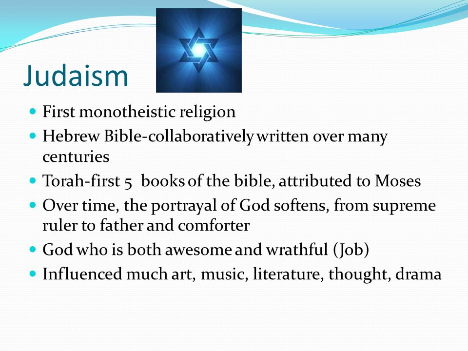 Judaism First monotheistic religion Hebrew Bible-collaboratively written over many centuries Torah-first 5 books of the bible, attributed to Moses Over time, the portrayal of God softens, from supreme ruler to father and comforter God who is both awesome and wrathful (Job) Influenced much art, music, literature, thought, drama