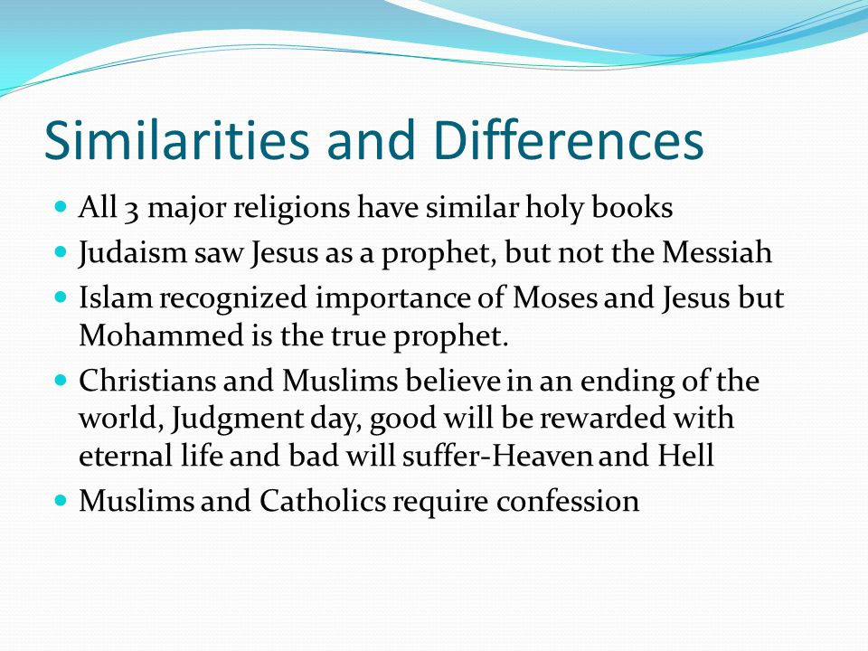 Similarities and Differences All 3 major religions have similar holy books Judaism saw Jesus as a prophet, but not the Messiah Islam recognized importance of Moses and Jesus but Mohammed is the true prophet.