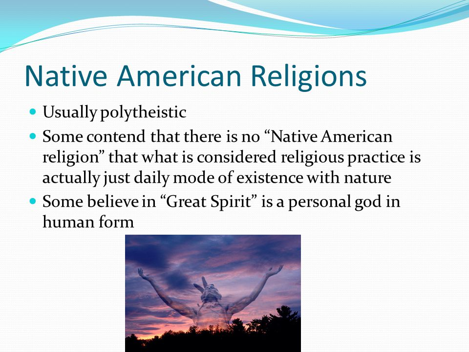 Native American Religions Usually polytheistic Some contend that there is no Native American religion that what is considered religious practice is actually just daily mode of existence with nature Some believe in Great Spirit is a personal god in human form