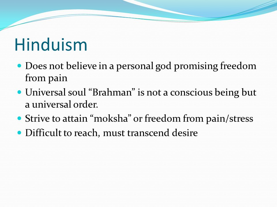 Hinduism Does not believe in a personal god promising freedom from pain Universal soul Brahman is not a conscious being but a universal order.