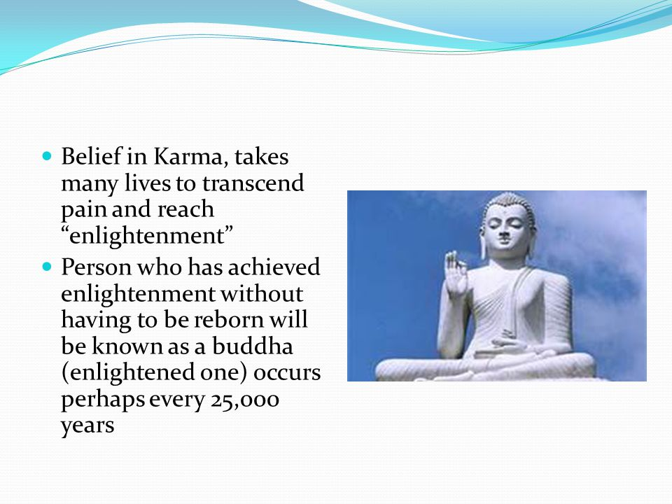 Belief in Karma, takes many lives to transcend pain and reach enlightenment Person who has achieved enlightenment without having to be reborn will be known as a buddha (enlightened one) occurs perhaps every 25,000 years