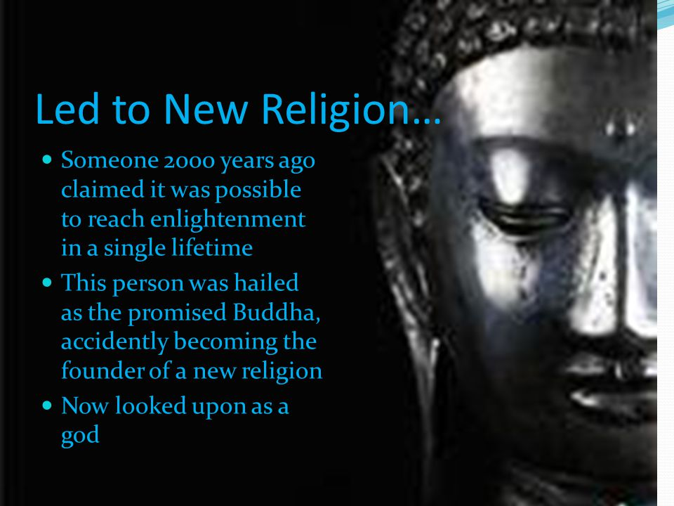 Led to New Religion… Someone 2000 years ago claimed it was possible to reach enlightenment in a single lifetime This person was hailed as the promised Buddha, accidently becoming the founder of a new religion Now looked upon as a god
