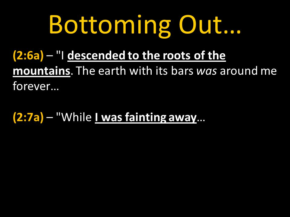 Bottoming Out… (2:6a) – I descended to the roots of the mountains.