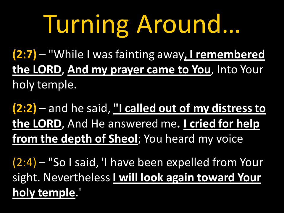 Turning Around… (2:7) – While I was fainting away, I remembered the LORD, And my prayer came to You, Into Your holy temple.