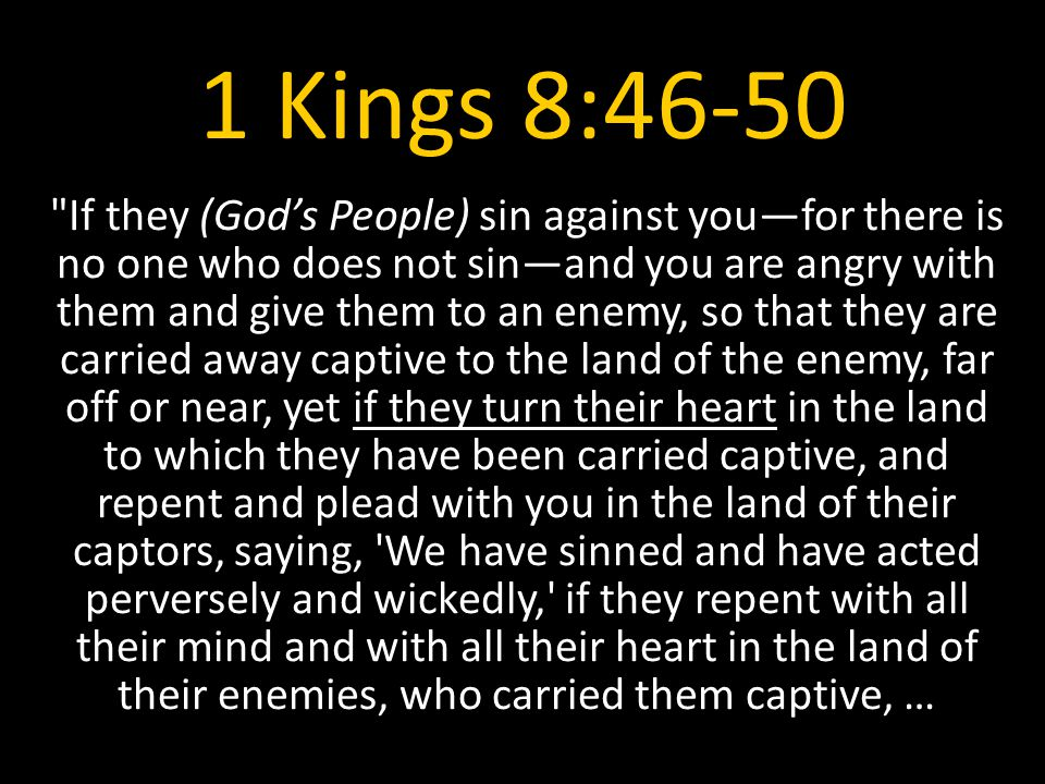 1 Kings 8:46-50 If they (God's People) sin against you—for there is no one who does not sin—and you are angry with them and give them to an enemy, so that they are carried away captive to the land of the enemy, far off or near, yet if they turn their heart in the land to which they have been carried captive, and repent and plead with you in the land of their captors, saying, We have sinned and have acted perversely and wickedly, if they repent with all their mind and with all their heart in the land of their enemies, who carried them captive, …