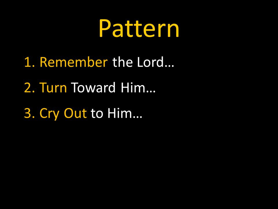Pattern 1.Remember the Lord… 2.Turn Toward Him… 3.Cry Out to Him…