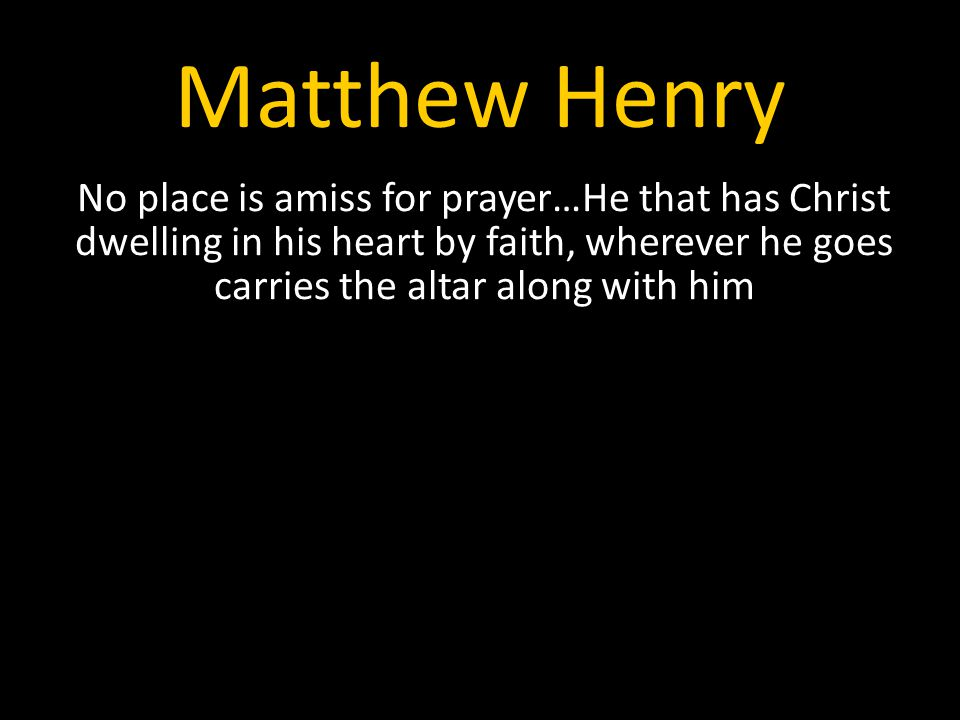 Matthew Henry No place is amiss for prayer…He that has Christ dwelling in his heart by faith, wherever he goes carries the altar along with him