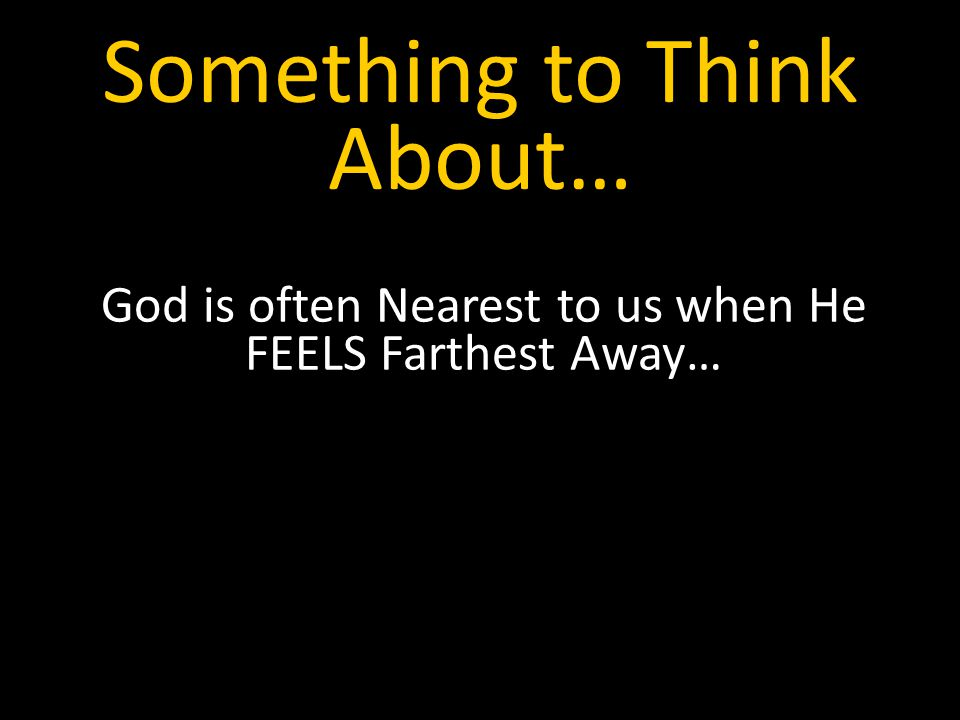 Something to Think About… God is often Nearest to us when He FEELS Farthest Away…
