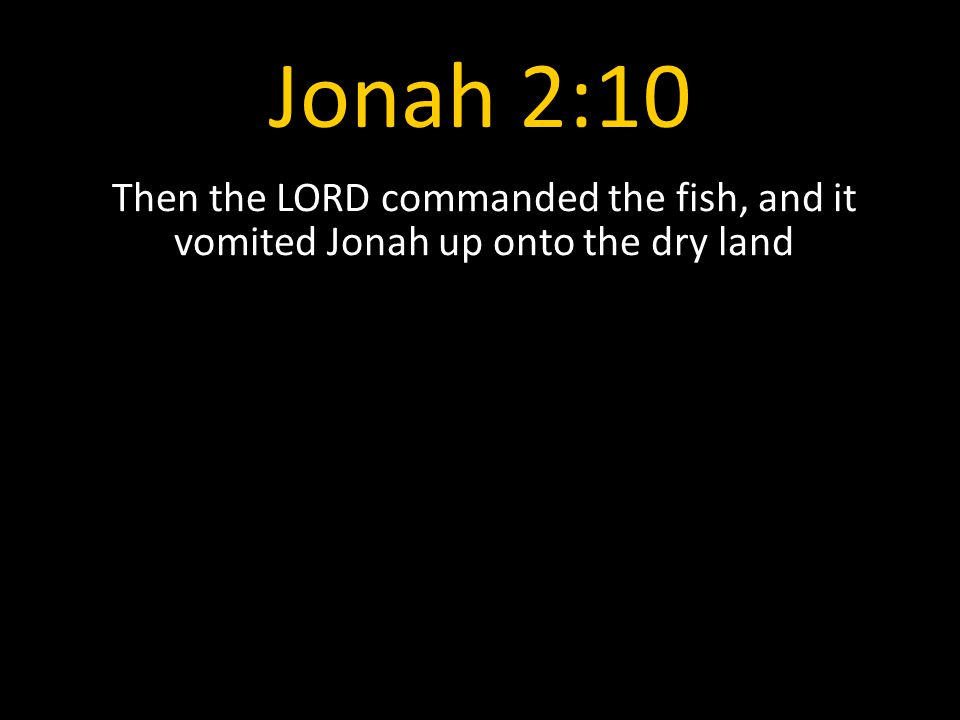 Jonah 2:10 Then the LORD commanded the fish, and it vomited Jonah up onto the dry land